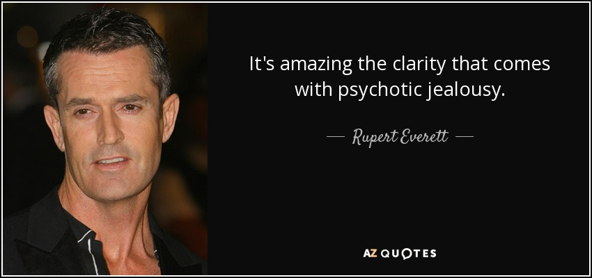 It's amazing the clarity that comes with psychotic jealousy. - Rupert Everett
