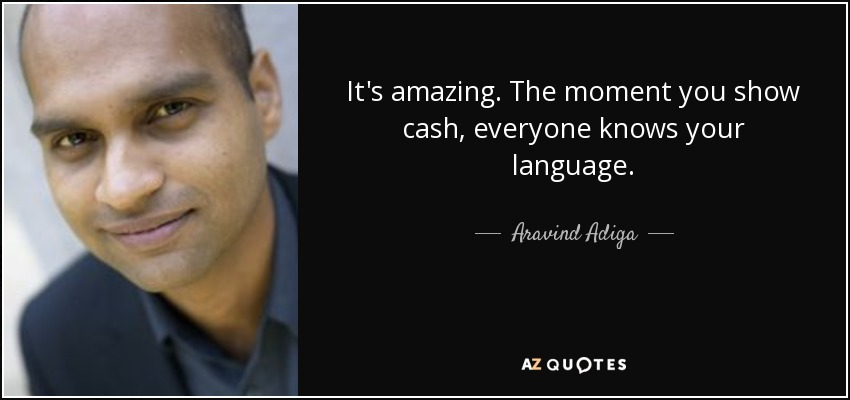 It's amazing. The moment you show cash, everyone knows your language. - Aravind Adiga