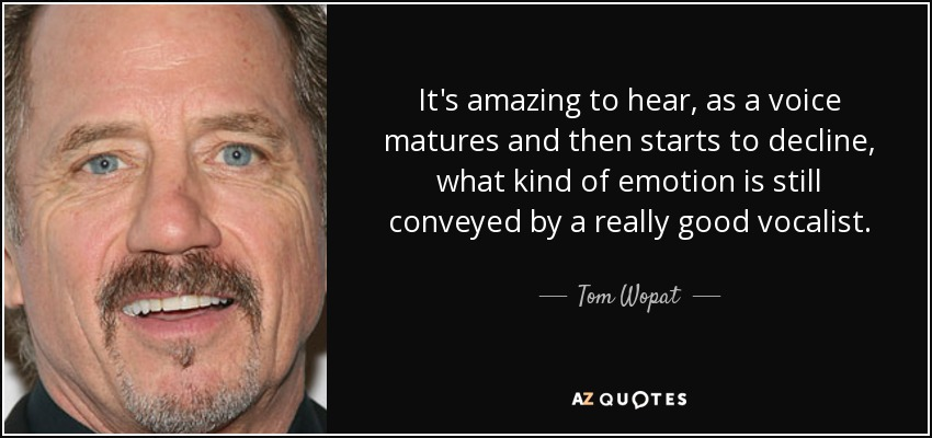 It's amazing to hear, as a voice matures and then starts to decline, what kind of emotion is still conveyed by a really good vocalist. - Tom Wopat