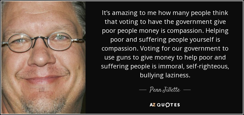 It's amazing to me how many people think that voting to have the government give poor people money is compassion. Helping poor and suffering people yourself is compassion. Voting for our government to use guns to give money to help poor and suffering people is immoral, self-righteous, bullying laziness. - Penn Jillette