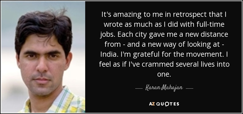 It's amazing to me in retrospect that I wrote as much as I did with full-time jobs. Each city gave me a new distance from - and a new way of looking at - India. I'm grateful for the movement. I feel as if I've crammed several lives into one. - Karan Mahajan