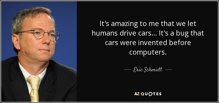 It's amazing to me that we let humans drive cars... It's a bug that cars were invented before computers. - Eric Schmidt