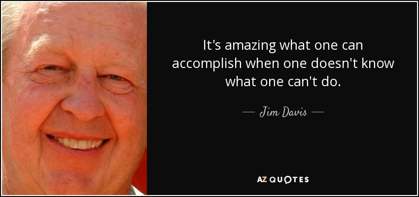 It's amazing what one can accomplish when one doesn't know what one can't do. - Jim Davis