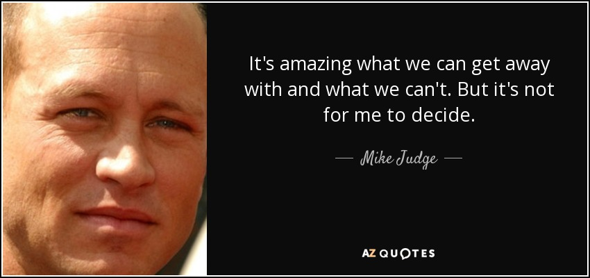 It's amazing what we can get away with and what we can't. But it's not for me to decide. - Mike Judge