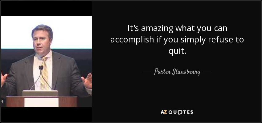 It's amazing what you can accomplish if you simply refuse to quit. - Porter Stansberry