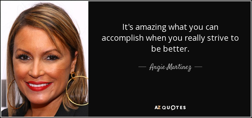 It's amazing what you can accomplish when you really strive to be better. - Angie Martinez