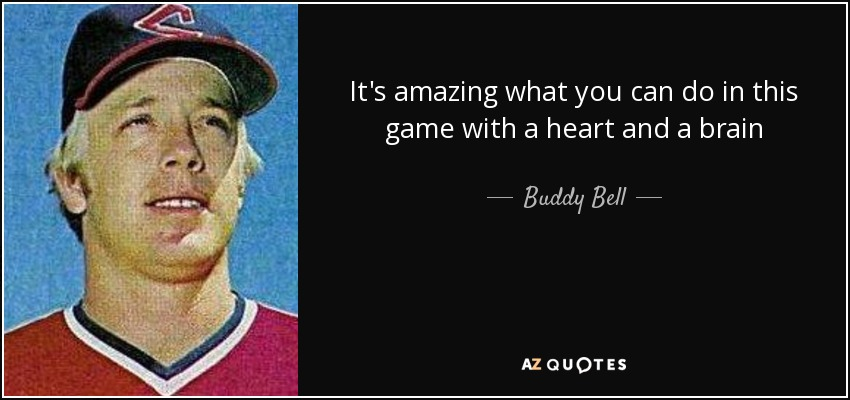 It's amazing what you can do in this game with a heart and a brain - Buddy Bell