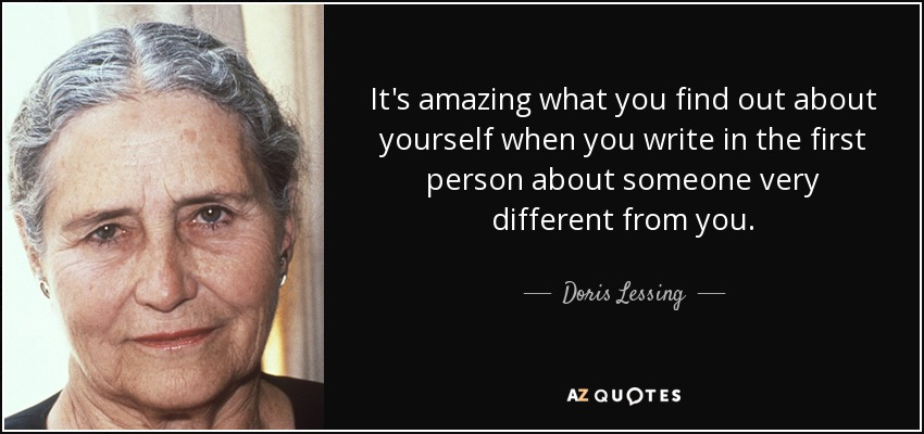 It's amazing what you find out about yourself when you write in the first person about someone very different from you. - Doris Lessing