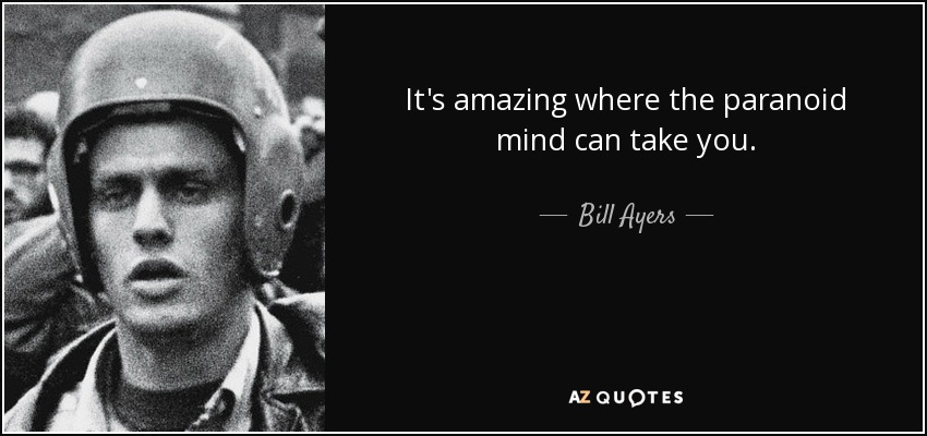It's amazing where the paranoid mind can take you. - Bill Ayers