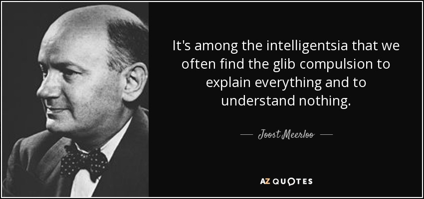 It's among the intelligentsia that we often find the glib compulsion to explain everything and to understand nothing. - Joost Meerloo