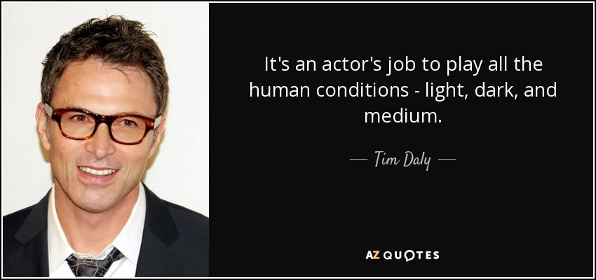 It's an actor's job to play all the human conditions - light, dark, and medium. - Tim Daly