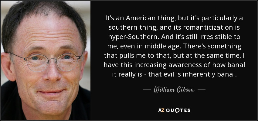 It's an American thing, but it's particularly a southern thing, and its romanticization is hyper-Southern. And it's still irresistible to me, even in middle age. There's something that pulls me to that, but at the same time, I have this increasing awareness of how banal it really is - that evil is inherently banal. - William Gibson