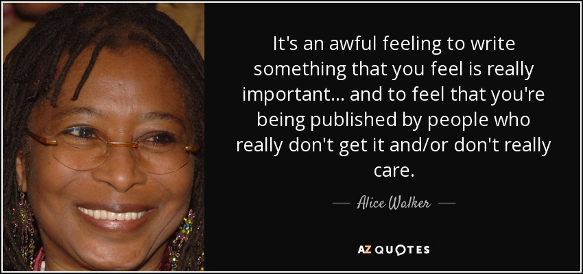 It's an awful feeling to write something that you feel is really important... and to feel that you're being published by people who really don't get it and/or don't really care. - Alice Walker