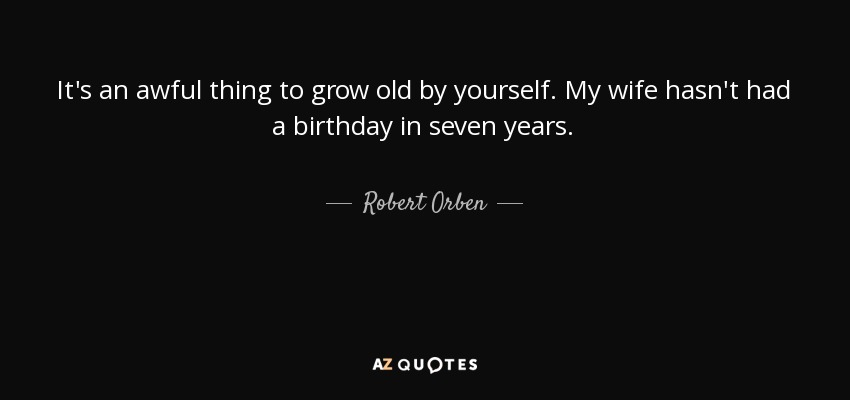 It's an awful thing to grow old by yourself. My wife hasn't had a birthday in seven years. - Robert Orben