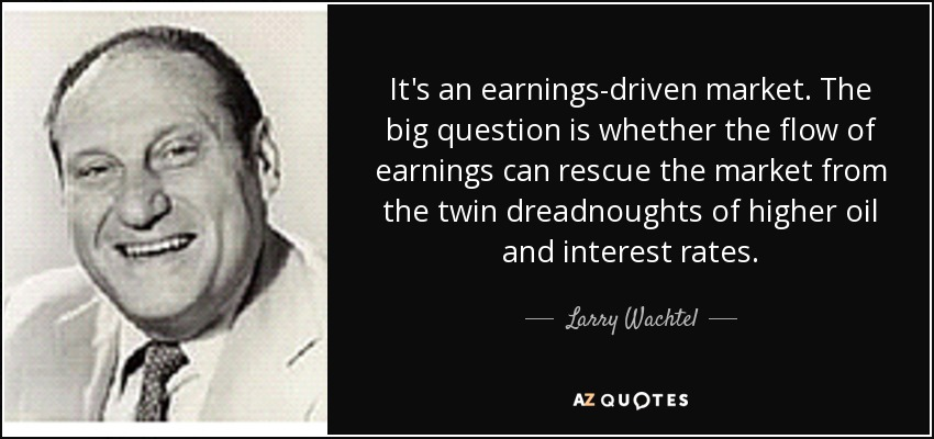 It's an earnings-driven market. The big question is whether the flow of earnings can rescue the market from the twin dreadnoughts of higher oil and interest rates. - Larry Wachtel