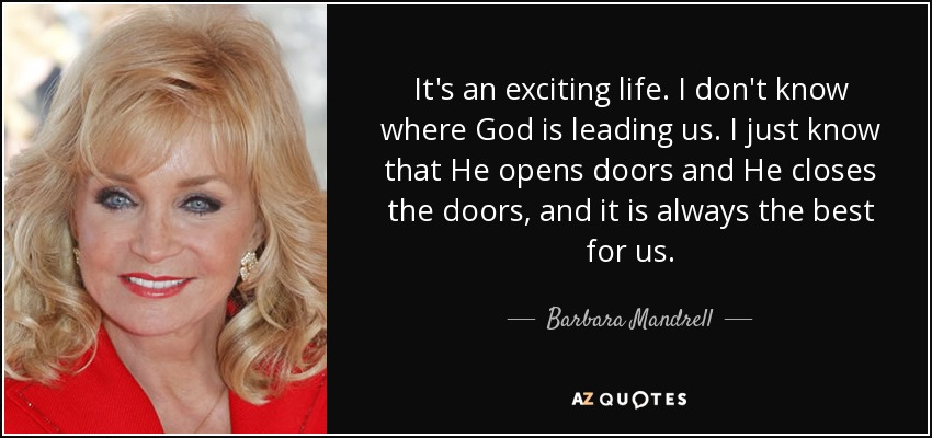 It's an exciting life. I don't know where God is leading us. I just know that He opens doors and He closes the doors, and it is always the best for us. - Barbara Mandrell