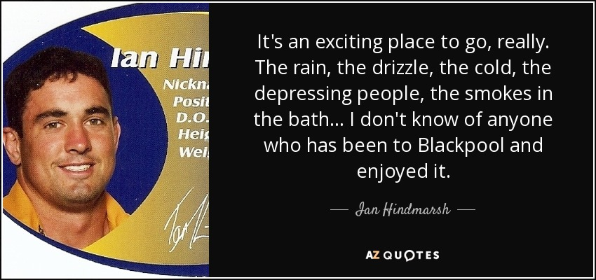 It's an exciting place to go, really. The rain, the drizzle, the cold, the depressing people, the smokes in the bath ... I don't know of anyone who has been to Blackpool and enjoyed it. - Ian Hindmarsh