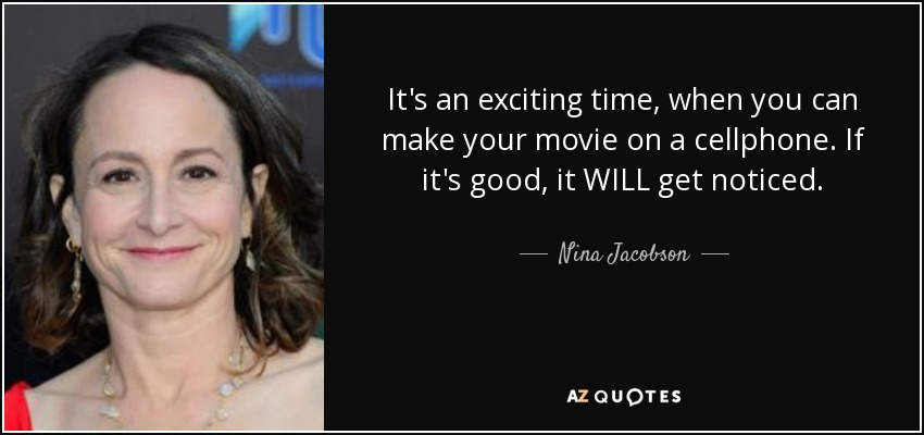It's an exciting time, when you can make your movie on a cellphone. If it's good, it WILL get noticed. - Nina Jacobson