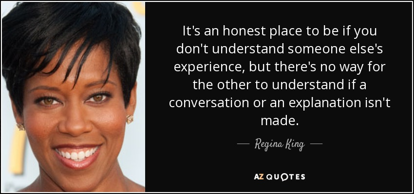 It's an honest place to be if you don't understand someone else's experience, but there's no way for the other to understand if a conversation or an explanation isn't made. - Regina King