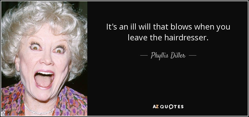 It's an ill will that blows when you leave the hairdresser. - Phyllis Diller