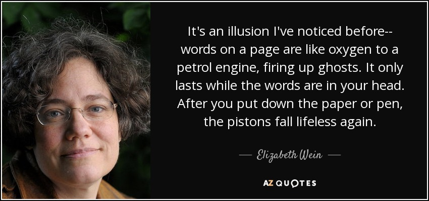It's an illusion I've noticed before-- words on a page are like oxygen to a petrol engine, firing up ghosts. It only lasts while the words are in your head. After you put down the paper or pen, the pistons fall lifeless again. - Elizabeth Wein