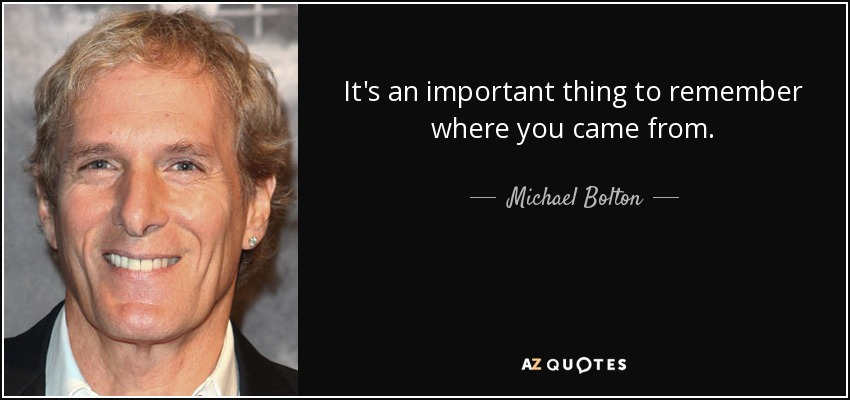 It's an important thing to remember where you came from. - Michael Bolton
