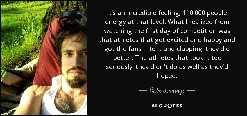 It's an incredible feeling, 110,000 people energy at that level. What I realized from watching the first day of competition was that athletes that got excited and happy and got the fans into it and clapping, they did better. The athletes that took it too seriously, they didn't do as well as they'd hoped. - Gabe Jennings