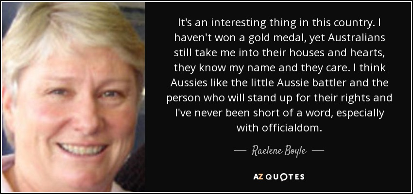 It's an interesting thing in this country. I haven't won a gold medal, yet Australians still take me into their houses and hearts, they know my name and they care. I think Aussies like the little Aussie battler and the person who will stand up for their rights and I've never been short of a word, especially with officialdom. - Raelene Boyle