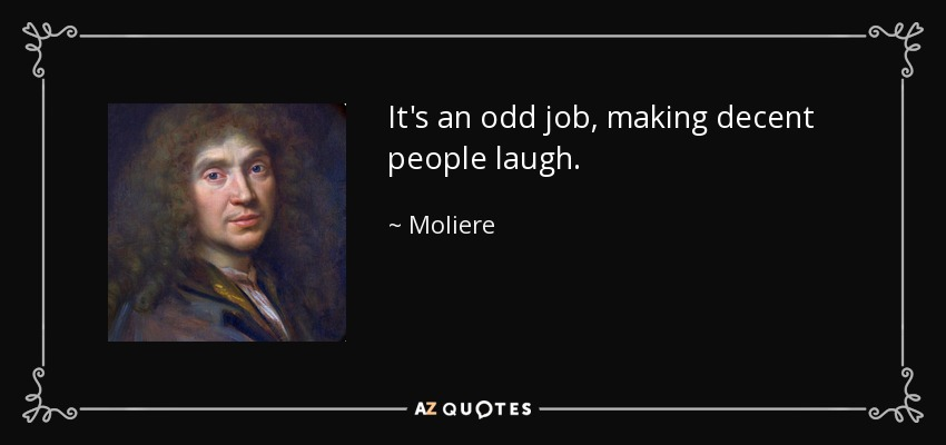 It's an odd job, making decent people laugh. - Moliere