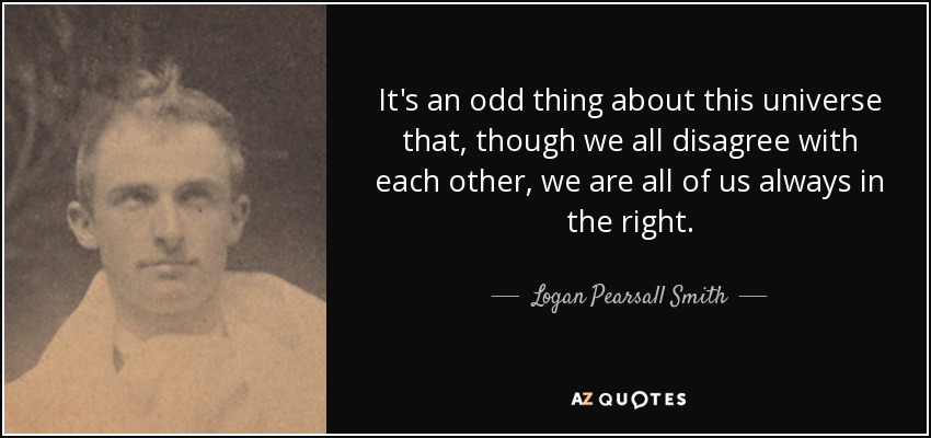 It's an odd thing about this universe that, though we all disagree with each other, we are all of us always in the right. - Logan Pearsall Smith