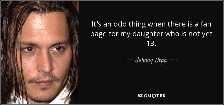 It's an odd thing when there is a fan page for my daughter who is not yet 13. - Johnny Depp