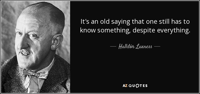 It's an old saying that one still has to know something, despite everything. - Halldór Laxness