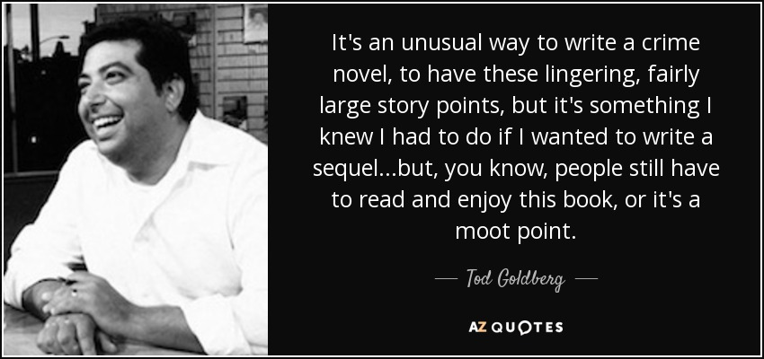 It's an unusual way to write a crime novel, to have these lingering, fairly large story points, but it's something I knew I had to do if I wanted to write a sequel...but, you know, people still have to read and enjoy this book, or it's a moot point. - Tod Goldberg