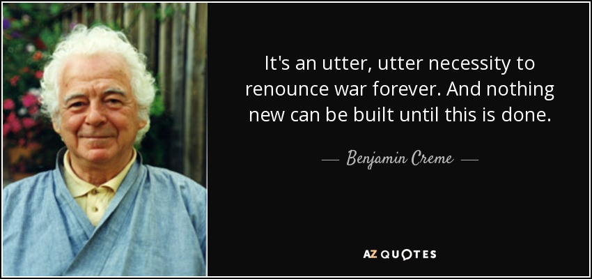 It's an utter, utter necessity to renounce war forever. And nothing new can be built until this is done. - Benjamin Creme