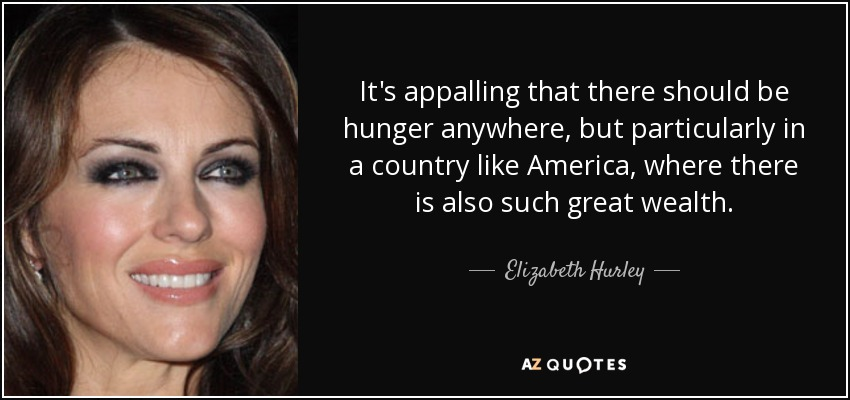 It's appalling that there should be hunger anywhere, but particularly in a country like America, where there is also such great wealth. - Elizabeth Hurley
