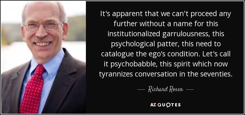 It's apparent that we can't proceed any further without a name for this institutionalized garrulousness, this psychological patter, this need to catalogue the ego's condition. Let's call it psychobabble, this spirit which now tyrannizes conversation in the seventies. - Richard Rosen