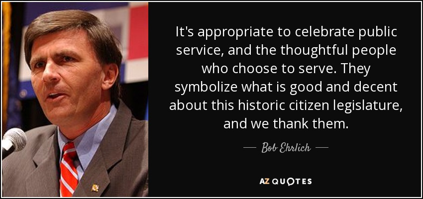 It's appropriate to celebrate public service, and the thoughtful people who choose to serve. They symbolize what is good and decent about this historic citizen legislature, and we thank them. - Bob Ehrlich