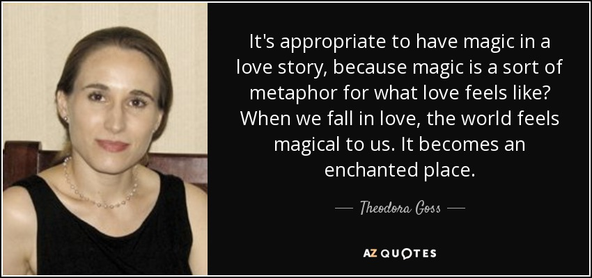 It's appropriate to have magic in a love story, because magic is a sort of metaphor for what love feels like? When we fall in love, the world feels magical to us. It becomes an enchanted place. - Theodora Goss