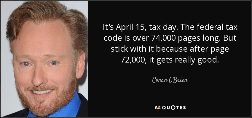 It's April 15, tax day. The federal tax code is over 74,000 pages long. But stick with it because after page 72,000, it gets really good. - Conan O'Brien