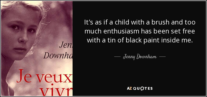It's as if a child with a brush and too much enthusiasm has been set free with a tin of black paint inside me. - Jenny Downham