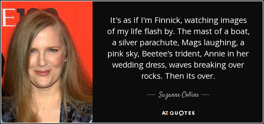 It's as if I'm Finnick, watching images of my life flash by. The mast of a boat, a silver parachute, Mags laughing, a pink sky, Beetee's trident, Annie in her wedding dress, waves breaking over rocks. Then its over. - Suzanne Collins