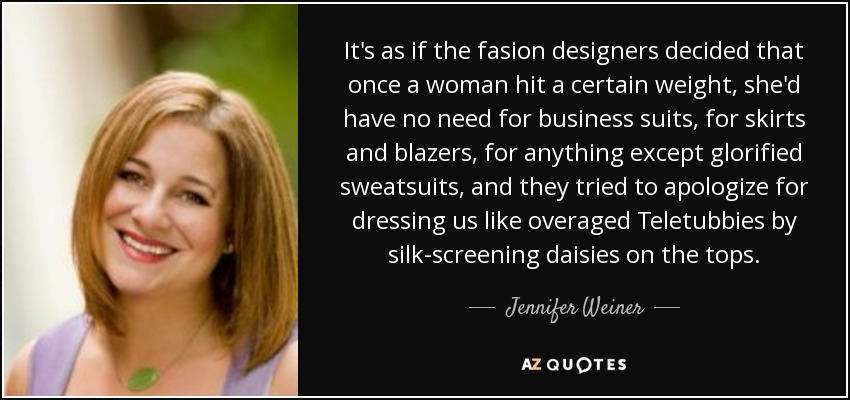 It's as if the fasion designers decided that once a woman hit a certain weight, she'd have no need for business suits, for skirts and blazers, for anything except glorified sweatsuits, and they tried to apologize for dressing us like overaged Teletubbies by silk-screening daisies on the tops. - Jennifer Weiner