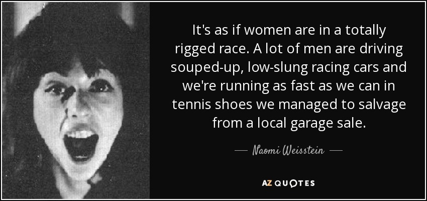 It's as if women are in a totally rigged race. A lot of men are driving souped-up, low-slung racing cars and we're running as fast as we can in tennis shoes we managed to salvage from a local garage sale. - Naomi Weisstein