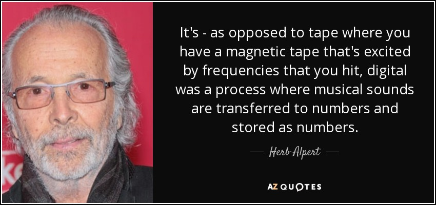 It's - as opposed to tape where you have a magnetic tape that's excited by frequencies that you hit, digital was a process where musical sounds are transferred to numbers and stored as numbers. - Herb Alpert