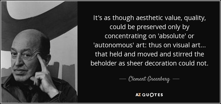 It's as though aesthetic value, quality, could be preserved only by concentrating on 'absolute' or 'autonomous' art: thus on visual art... that held and moved and stirred the beholder as sheer decoration could not. - Clement Greenberg