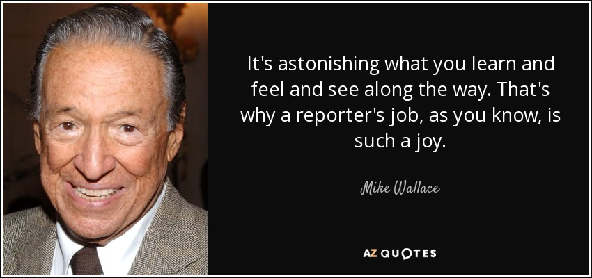 It's astonishing what you learn and feel and see along the way. That's why a reporter's job, as you know, is such a joy. - Mike Wallace