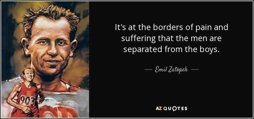 It's at the borders of pain and suffering that the men are separated from the boys. - Emil Zatopek