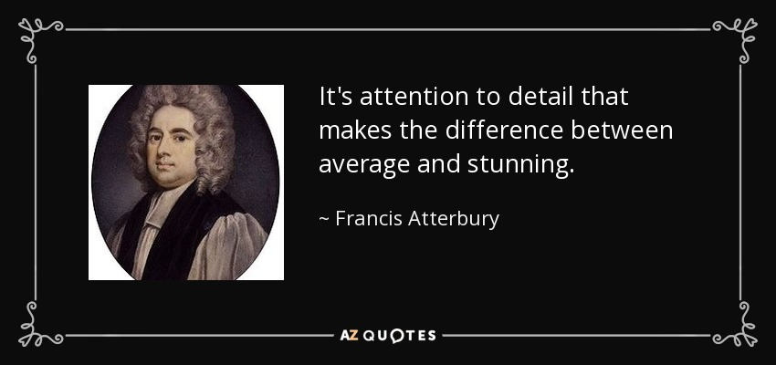 It's attention to detail that makes the difference between average and stunning. - Francis Atterbury
