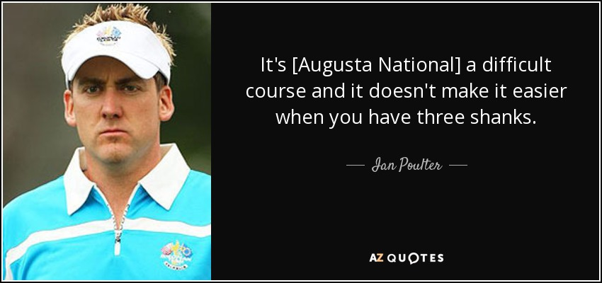 It's [Augusta National] a difficult course and it doesn't make it easier when you have three shanks. - Ian Poulter