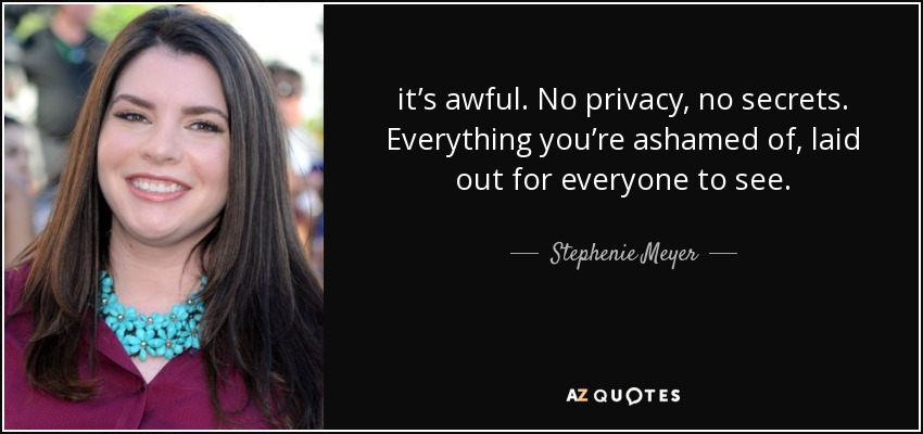 it's awful. No privacy, no secrets. Everything you're ashamed of, laid out for everyone to see. - Stephenie Meyer